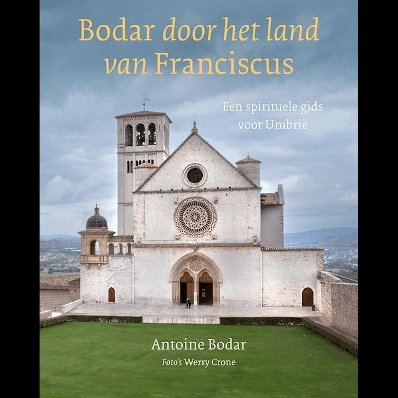 Antoine Bodar - BODAR DOOR HET LAND VAN FRANCISCUS